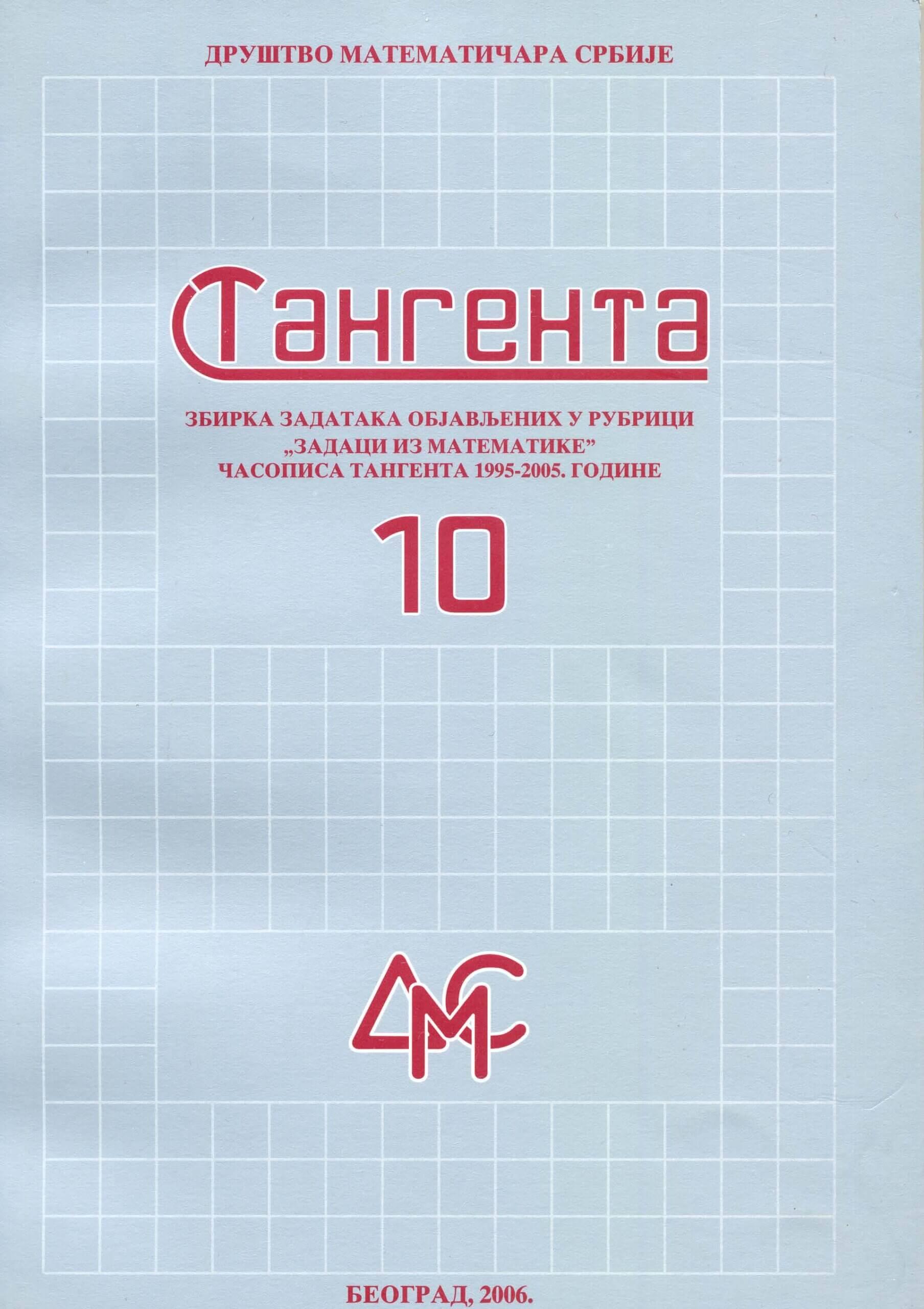 """ТАНГЕНТА 10, Збирка решених задатака објављених у рубрици """"Задаци из математике"""" часописа """"Тангента"""" 1995-2005. год."""